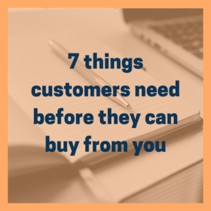 7 things customers need before they can buy from you