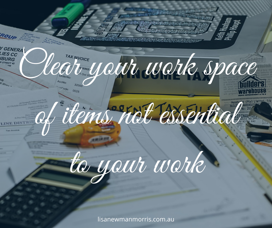 Clear your work space of items not essential to your work